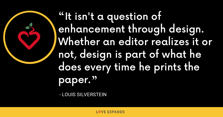 It isn't a question of enhancement through design. Whether an editor realizes it or not, design is part of what he does every time he prints the paper. - Louis Silverstein