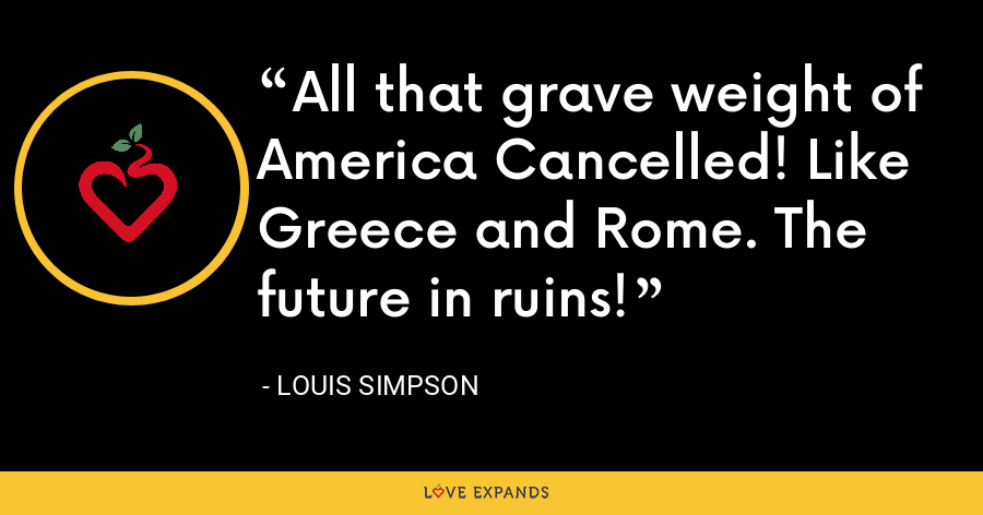 All that grave weight of America Cancelled! Like Greece and Rome. The future in ruins! - Louis Simpson