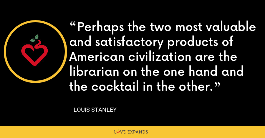 Perhaps the two most valuable and satisfactory products of American civilization are the librarian on the one hand and the cocktail in the other. - Louis Stanley
