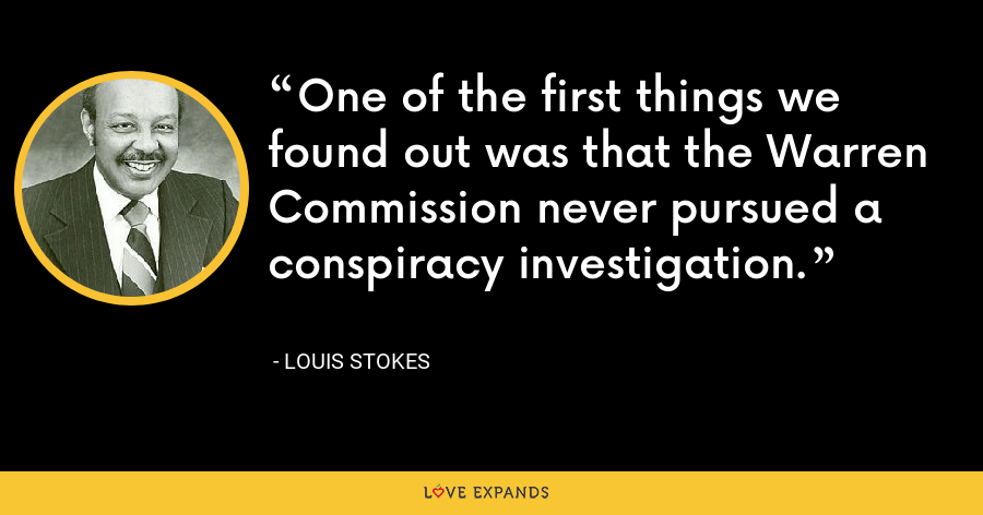 One of the first things we found out was that the Warren Commission never pursued a conspiracy investigation. - Louis Stokes