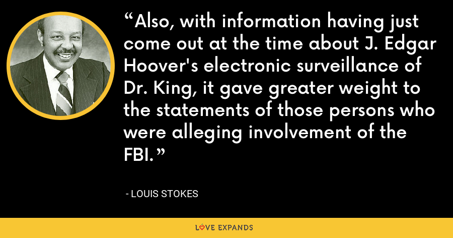 Also, with information having just come out at the time about J. Edgar Hoover's electronic surveillance of Dr. King, it gave greater weight to the statements of those persons who were alleging involvement of the FBI. - Louis Stokes