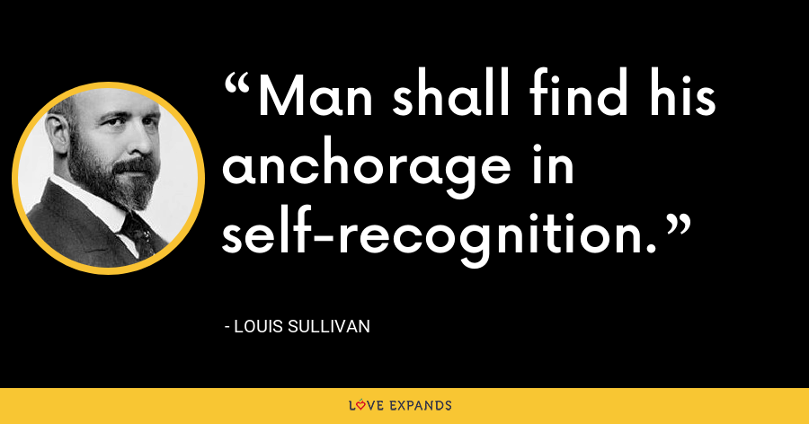 Man shall find his anchorage in self-recognition. - Louis Sullivan