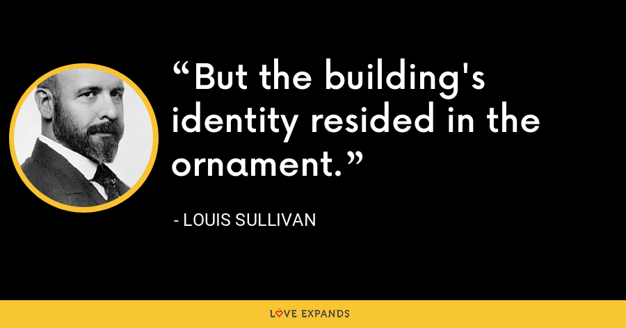 But the building's identity resided in the ornament. - Louis Sullivan