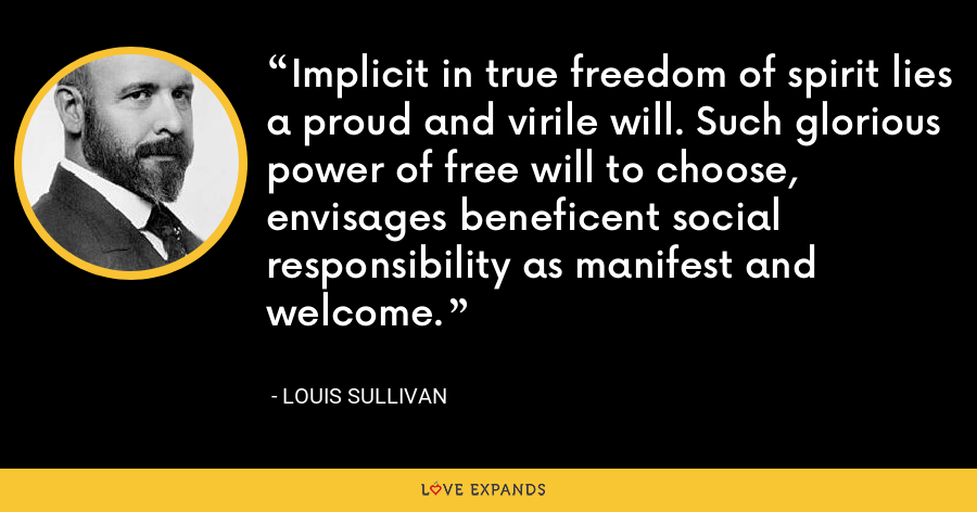 Implicit in true freedom of spirit lies a proud and virile will. Such glorious power of free will to choose, envisages beneficent social responsibility as manifest and welcome. - Louis Sullivan