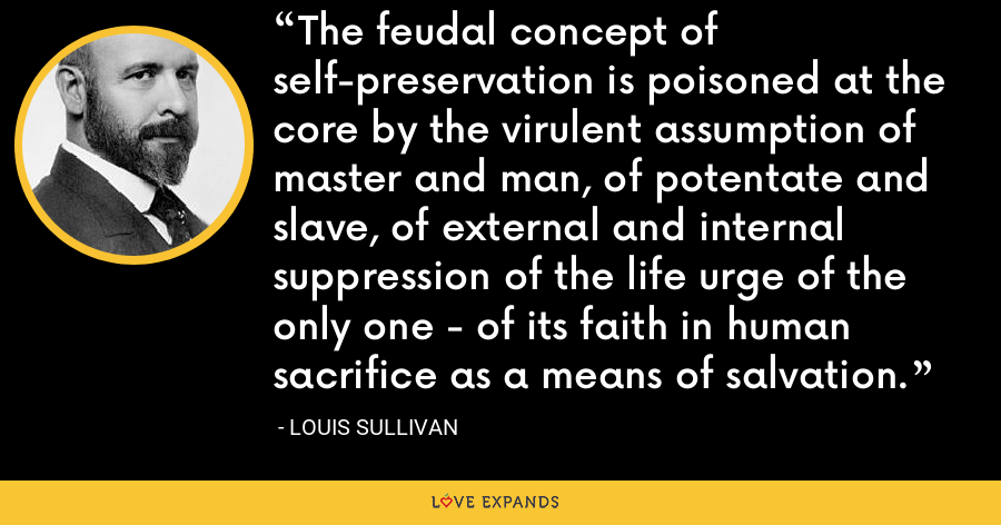 The feudal concept of self-preservation is poisoned at the core by the virulent assumption of master and man, of potentate and slave, of external and internal suppression of the life urge of the only one - of its faith in human sacrifice as a means of salvation. - Louis Sullivan