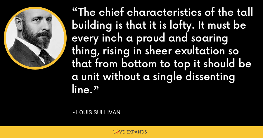 The chief characteristics of the tall building is that it is lofty. It must be every inch a proud and soaring thing, rising in sheer exultation so that from bottom to top it should be a unit without a single dissenting line. - Louis Sullivan