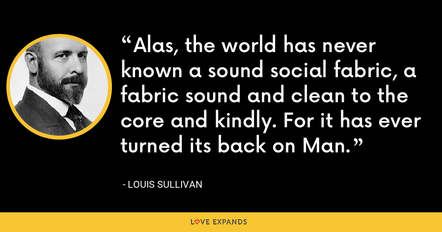 Alas, the world has never known a sound social fabric, a fabric sound and clean to the core and kindly. For it has ever turned its back on Man. - Louis Sullivan