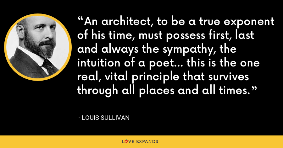 An architect, to be a true exponent of his time, must possess first, last and always the sympathy, the intuition of a poet... this is the one real, vital principle that survives through all places and all times. - Louis Sullivan