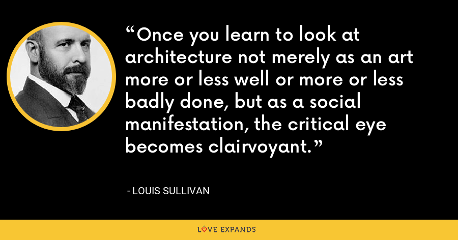 Once you learn to look at architecture not merely as an art more or less well or more or less badly done, but as a social manifestation, the critical eye becomes clairvoyant. - Louis Sullivan