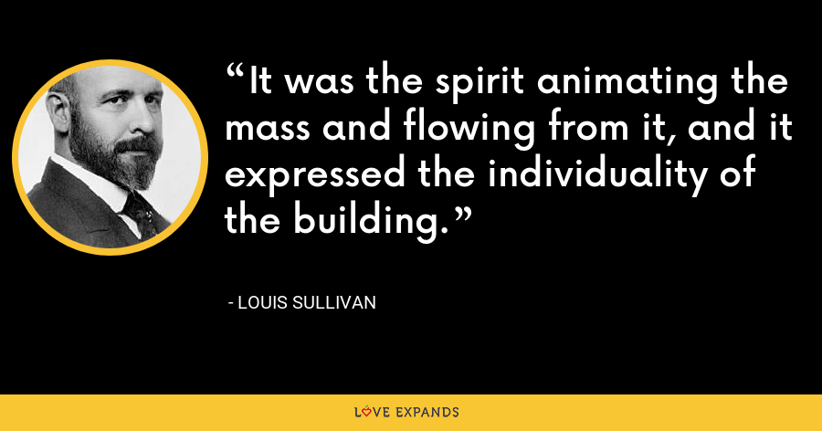 It was the spirit animating the mass and flowing from it, and it expressed the individuality of the building. - Louis Sullivan