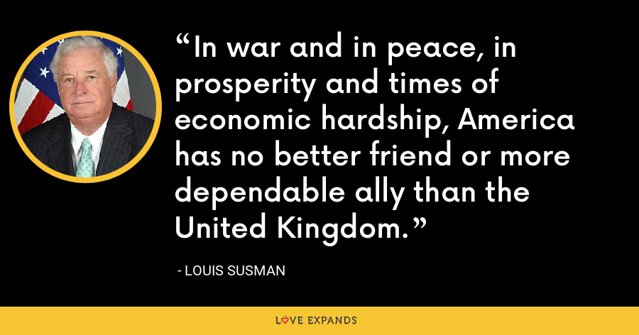 In war and in peace, in prosperity and times of economic hardship, America has no better friend or more dependable ally than the United Kingdom. - Louis Susman