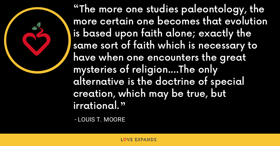 The more one studies paleontology, the more certain one becomes that evolution is based upon faith alone; exactly the same sort of faith which is necessary to have when one encounters the great mysteries of religion....The only alternative is the doctrine of special creation, which may be true, but irrational. - Louis T. Moore