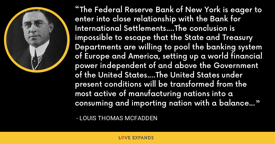 The Federal Reserve Bank of New York is eager to enter into close relationship with the Bank for International Settlements....The conclusion is impossible to escape that the State and Treasury Departments are willing to pool the banking system of Europe and America, setting up a world financial power independent of and above the Government of the United States....The United States under present conditions will be transformed from the most active of manufacturing nations into a consuming and importing nation with a balance of trade against it. - Louis Thomas McFadden