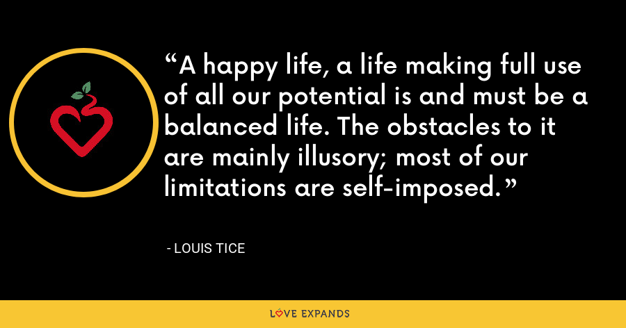 A happy life, a life making full use of all our potential is and must be a balanced life. The obstacles to it are mainly illusory; most of our limitations are self-imposed. - Louis Tice