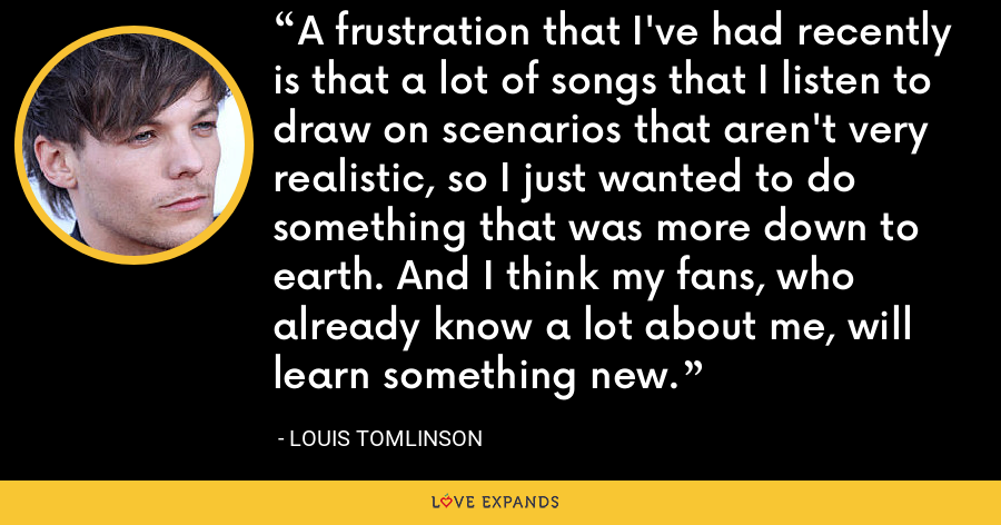 A frustration that I've had recently is that a lot of songs that I listen to draw on scenarios that aren't very realistic, so I just wanted to do something that was more down to earth. And I think my fans, who already know a lot about me, will learn something new. - Louis Tomlinson