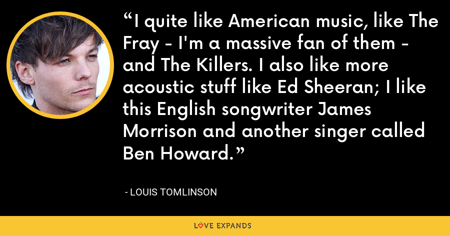 I quite like American music, like The Fray - I'm a massive fan of them - and The Killers. I also like more acoustic stuff like Ed Sheeran; I like this English songwriter James Morrison and another singer called Ben Howard. - Louis Tomlinson