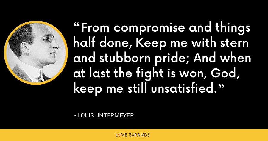 From compromise and things half done, Keep me with stern and stubborn pride; And when at last the fight is won, God, keep me still unsatisfied. - Louis Untermeyer