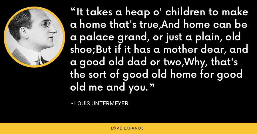 It takes a heap o' children to make a home that's true,And home can be a palace grand, or just a plain, old shoe;But if it has a mother dear, and a good old dad or two,Why, that's the sort of good old home for good old me and you. - Louis Untermeyer