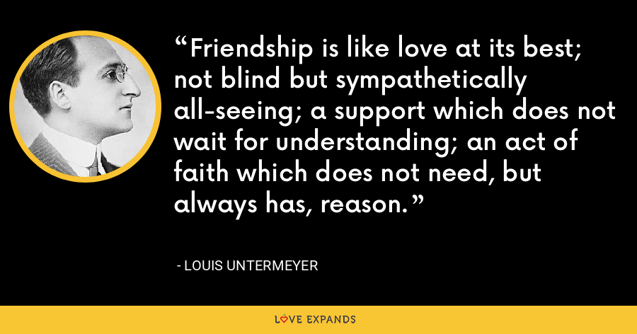 Friendship is like love at its best; not blind but sympathetically all-seeing; a support which does not wait for understanding; an act of faith which does not need, but always has, reason. - Louis Untermeyer