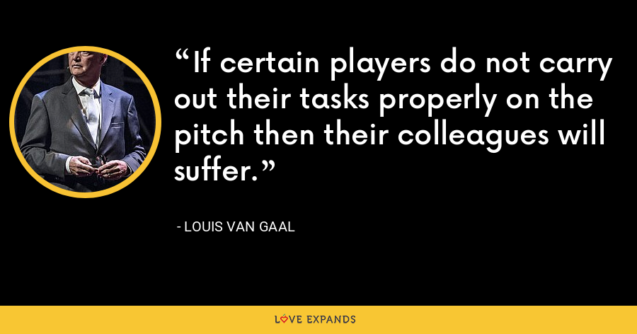 If certain players do not carry out their tasks properly on the pitch then their colleagues will suffer. - Louis van Gaal
