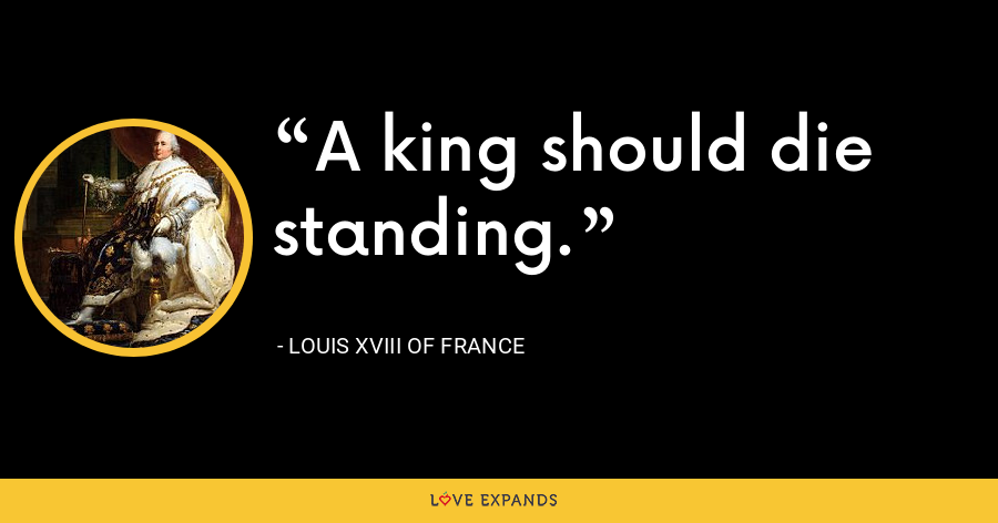 A king should die standing. - Louis XVIII of France