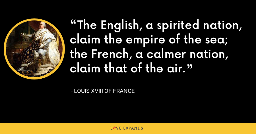 The English, a spirited nation, claim the empire of the sea; the French, a calmer nation, claim that of the air. - Louis XVIII of France