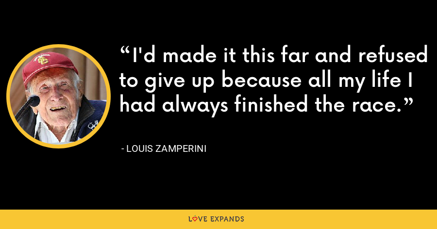 I'd made it this far and refused to give up because all my life I had always finished the race. - Louis Zamperini