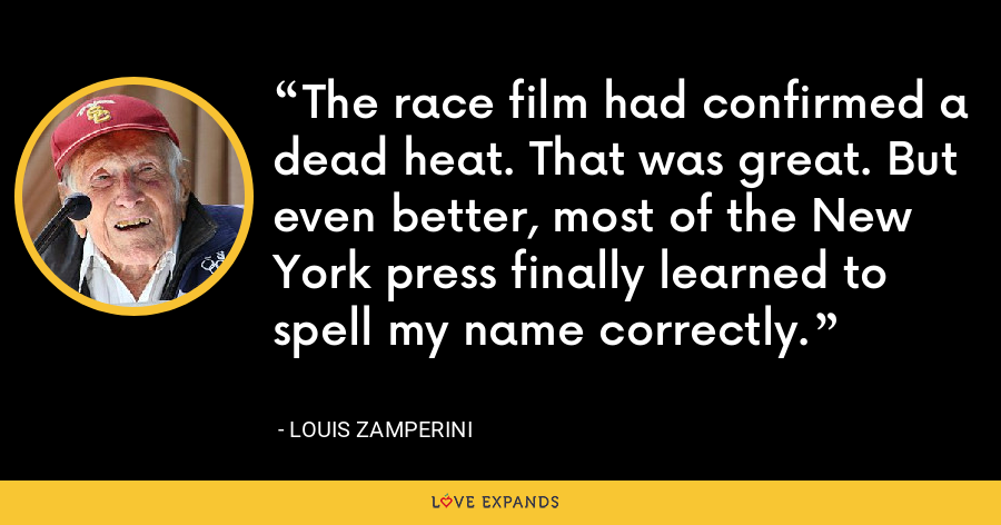 The race film had confirmed a dead heat. That was great. But even better, most of the New York press finally learned to spell my name correctly. - Louis Zamperini
