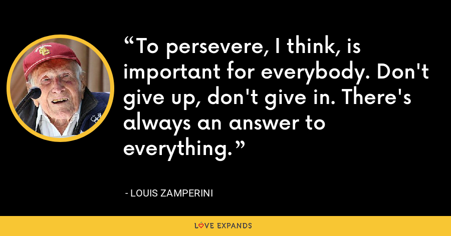 To persevere, I think, is important for everybody. Don't give up, don't give in. There's always an answer to everything. - Louis Zamperini