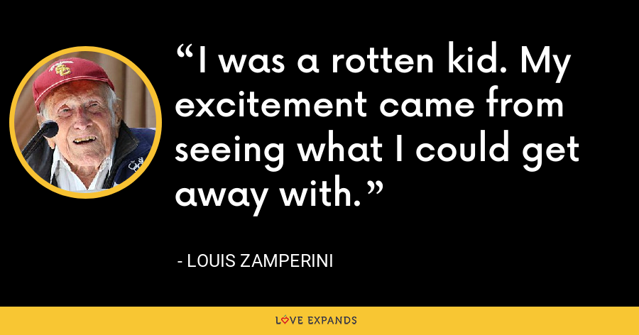 I was a rotten kid. My excitement came from seeing what I could get away with. - Louis Zamperini