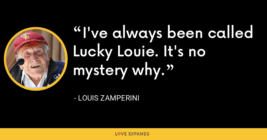 I've always been called Lucky Louie. It's no mystery why. - Louis Zamperini
