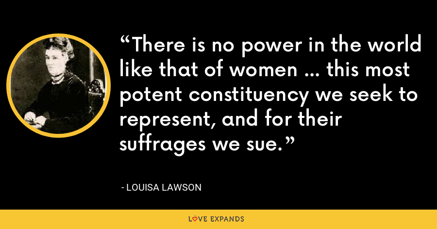 There is no power in the world like that of women ... this most potent constituency we seek to represent, and for their suffrages we sue. - Louisa Lawson