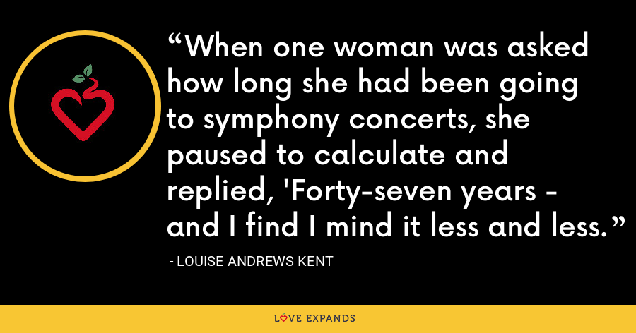 When one woman was asked how long she had been going to symphony concerts, she paused to calculate and replied, 'Forty-seven years - and I find I mind it less and less. - Louise Andrews Kent