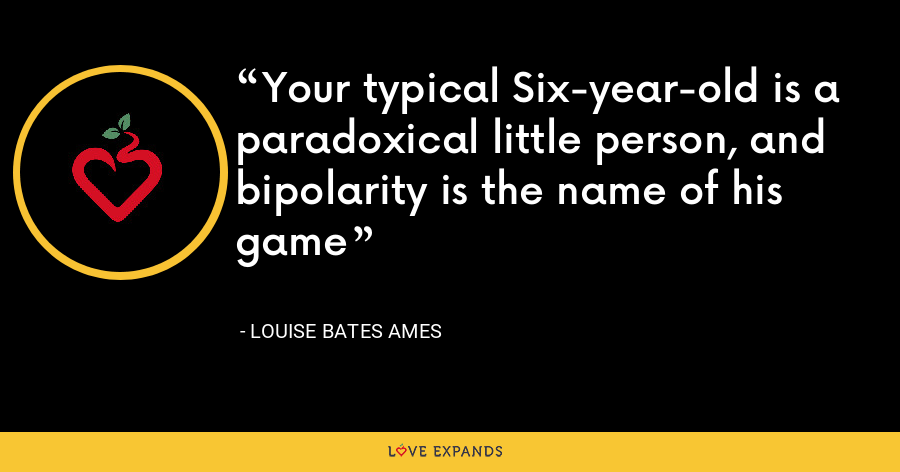 Your typical Six-year-old is a paradoxical little person, and bipolarity is the name of his game - Louise Bates Ames