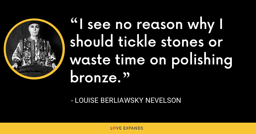 I see no reason why I should tickle stones or waste time on polishing bronze. - Louise Berliawsky Nevelson