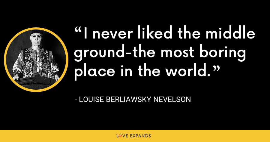 I never liked the middle ground-the most boring place in the world. - Louise Berliawsky Nevelson