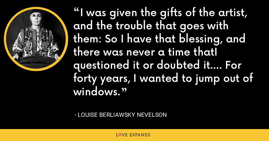 I was given the gifts of the artist, and the trouble that goes with them: So I have that blessing, and there was never a time thatI questioned it or doubted it.... For forty years, I wanted to jump out of windows. - Louise Berliawsky Nevelson