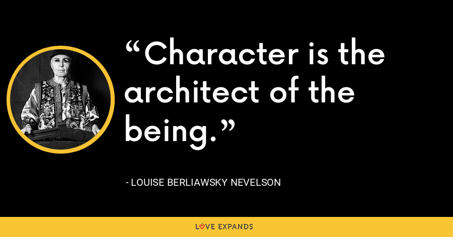 Character is the architect of the being. - Louise Berliawsky Nevelson