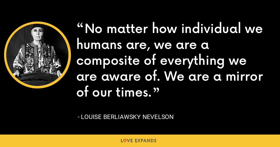 No matter how individual we humans are, we are a composite of everything we are aware of. We are a mirror of our times. - Louise Berliawsky Nevelson