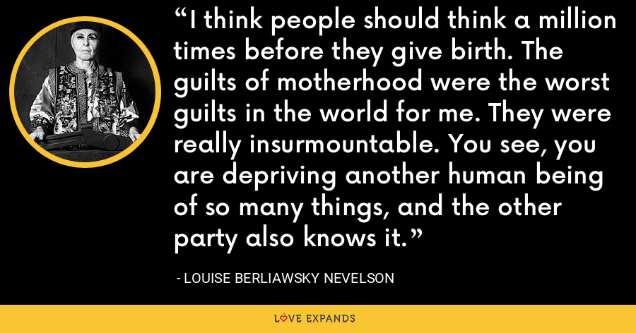 I think people should think a million times before they give birth. The guilts of motherhood were the worst guilts in the world for me. They were really insurmountable. You see, you are depriving another human being of so many things, and the other party also knows it. - Louise Berliawsky Nevelson