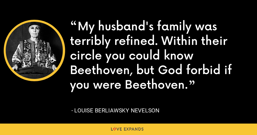 My husband's family was terribly refined. Within their circle you could know Beethoven, but God forbid if you were Beethoven. - Louise Berliawsky Nevelson