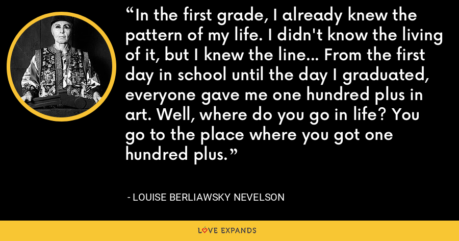 In the first grade, I already knew the pattern of my life. I didn't know the living of it, but I knew the line… From the first day in school until the day I graduated, everyone gave me one hundred plus in art. Well, where do you go in life? You go to the place where you got one hundred plus. - Louise Berliawsky Nevelson
