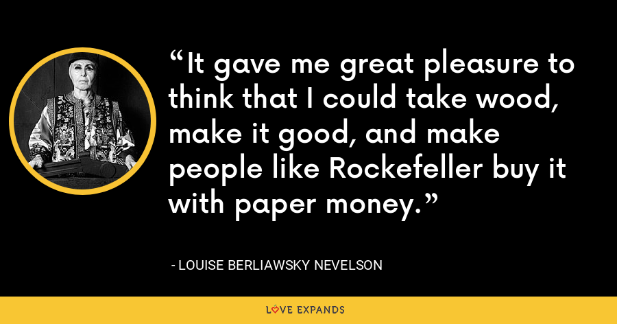 It gave me great pleasure to think that I could take wood, make it good, and make people like Rockefeller buy it with paper money. - Louise Berliawsky Nevelson