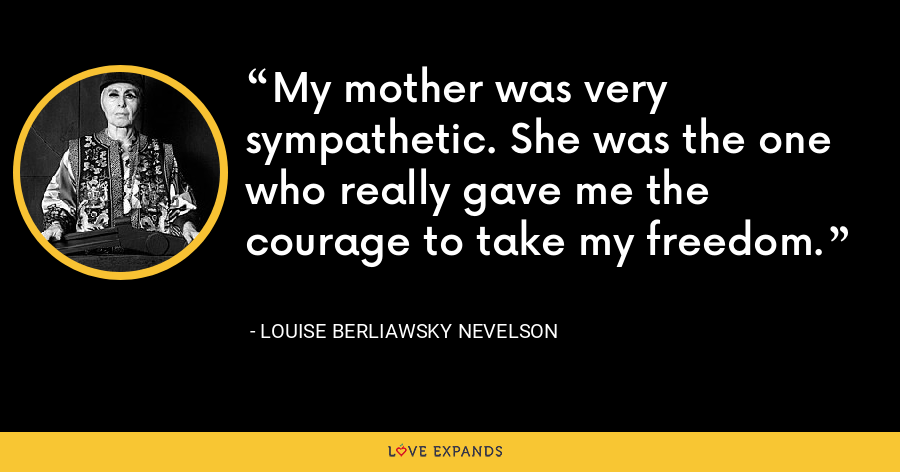 My mother was very sympathetic. She was the one who really gave me the courage to take my freedom. - Louise Berliawsky Nevelson