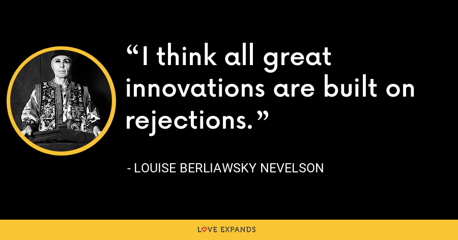 I think all great innovations are built on rejections. - Louise Berliawsky Nevelson