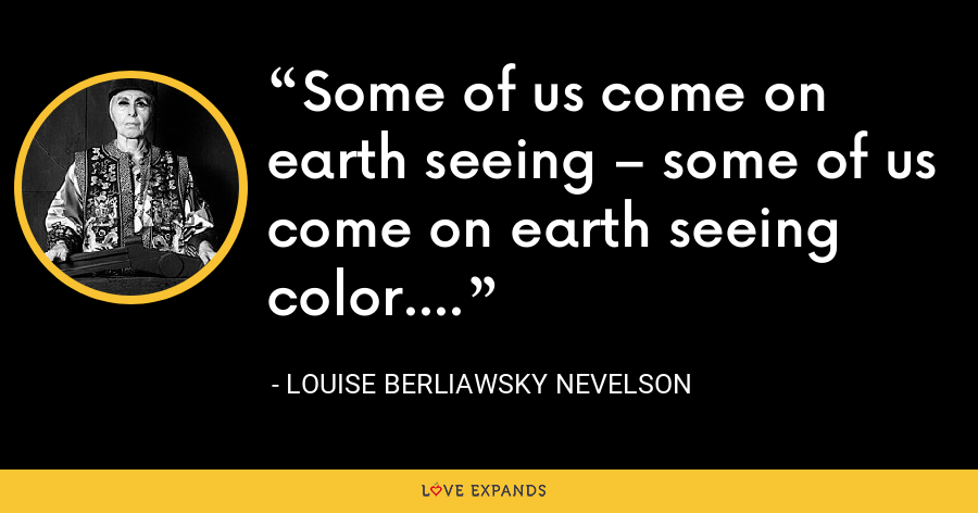 Some of us come on earth seeing – some of us come on earth seeing color. - Louise Berliawsky Nevelson