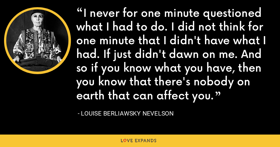 I never for one minute questioned what I had to do. I did not think for one minute that I didn't have what I had. If just didn't dawn on me. And so if you know what you have, then you know that there's nobody on earth that can affect you. - Louise Berliawsky Nevelson