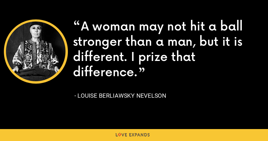 A woman may not hit a ball stronger than a man, but it is different. I prize that difference. - Louise Berliawsky Nevelson