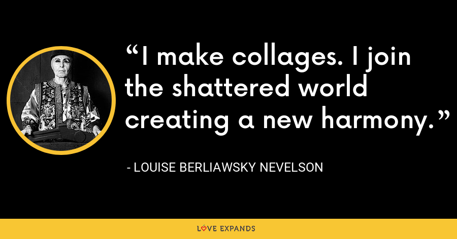 I make collages. I join the shattered world creating a new harmony. - Louise Berliawsky Nevelson
