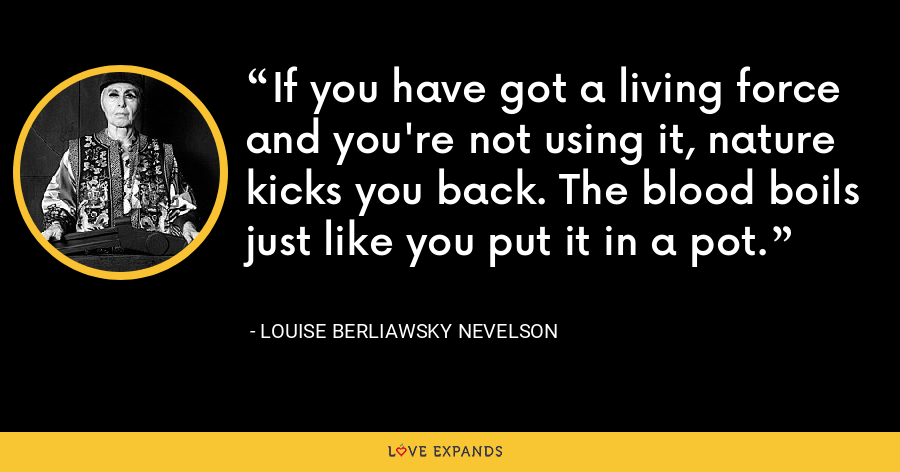 If you have got a living force and you're not using it, nature kicks you back. The blood boils just like you put it in a pot. - Louise Berliawsky Nevelson